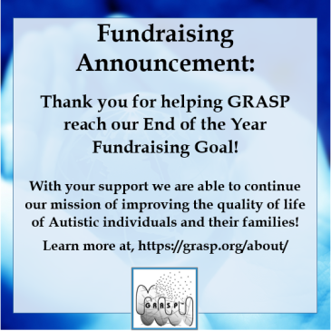 A meme that reads: Fundraising Announcement: Thank you for helping GRASP reach our End of the Year Fundraising Goal! With your support we are able to continue our mission of improving the quality of life of Autistic individuals and their families! Learn more at, https://grasp.org/about/