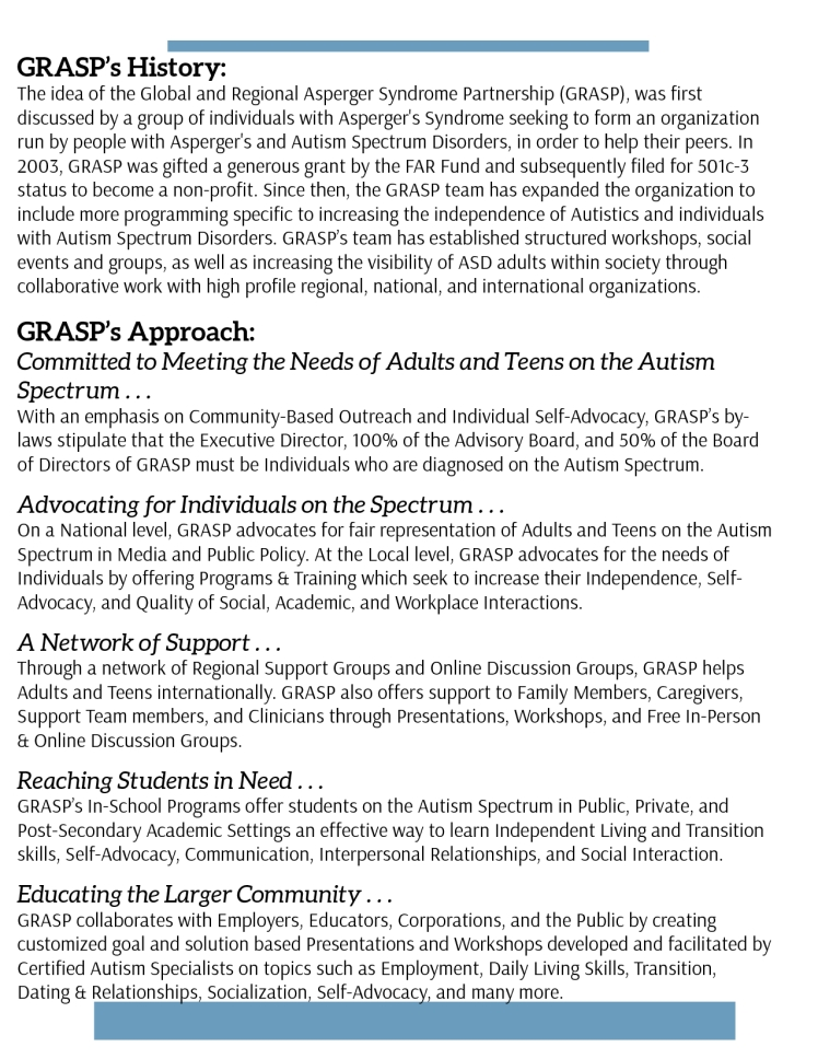 GRASP's History: The idea of the Global and Regional Asperger Syndrome Partnership (GRASP), was first discussed by a group of individuals with Asperger's Syndrome seeking to form an organization run by people with Asperger's and Autism Spectrum Disorders, in order to help their peers. In 2003, GRASP was gifted a generous grant by the FAR Fund and subsequently filed for 501c-3 status to become a non-profit. Since then, the GRASP team has expanded the organization to include more programming specific to increasing the independence of Autistics and individuals with Autism Spectrum Disorders. GRASP's team has established structured workshops, social events and groups, as well as increasing the visibility of ASD adults within society through collaborative work with high profile regional, national, and international organizations.   GRASP's Approach: Committed to Meeting the Needs of Adults and Teens on the Autism Spectrum . . . With an emphasis on Community-Based Outreach and Individual Self-Advocacy, GRASP's by-laws stipulate that the Executive Director, 100% of the Advisory Board, and 50% of the Board of Directors of GRASP must be Individuals who are diagnosed on the Autism Spectrum.   Advocating for Individuals on the Spectrum . . . On a National level, GRASP advocates for fair representation of Adults and Teens on the Autism Spectrum in Media and Public Policy. At the Local level, GRASP advocates for the needs of Individuals by offering Programs & Training which seek to increase their Independence, Self-Advocacy, and Quality of Social, Academic, and Workplace Interactions.   A Network of Support . . . Through a network of Regional Support Groups and Online Discussion Groups, GRASP helps Adults and Teens internationally. GRASP also offers support to Family Members, Caregivers, Support Team members, and Clinicians through Presentations, Workshops, and Free In-Person & Online Discussion Groups.   Reaching Students in Need . . . GRASP's In-School Programs offer students on the Autism Spectrum in Public, Private, and Post-Secondary Academic Settings an effective way to learn Independent Living and Transition skills, Self-Advocacy, Communication, Interpersonal Relationships, and Social Interaction.   Educating the Larger Community . . . GRASP collaborates with Employers, Educators, Corporations, and the Public by creating customized goal and solution based Presentations and Workshops developed and facilitated by Certified Autism Specialists on topics such as Employment, Daily Living Skills, Transition, Dating & Relationships, Socialization, Self-Advocacy, and many more.